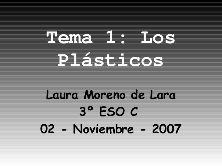 Tema 1: Los Plásticos Laura Moreno de Lara 3º ESO C  02 - Noviembre - 2007