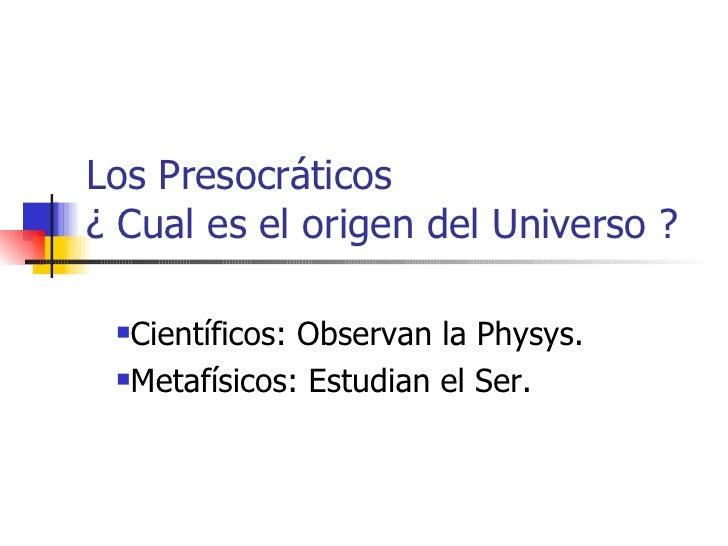 Los Presocráticos  ¿ Cual es el origen del Universo ? <ul><li>Científicos: Observan la Physys. </li></ul><ul><li>Metafísic...