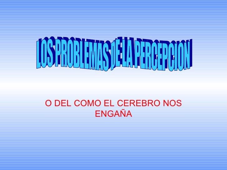 O DEL COMO EL CEREBRO NOS ENGAÑA LOS PROBLEMAS DE LA PERCEPCION