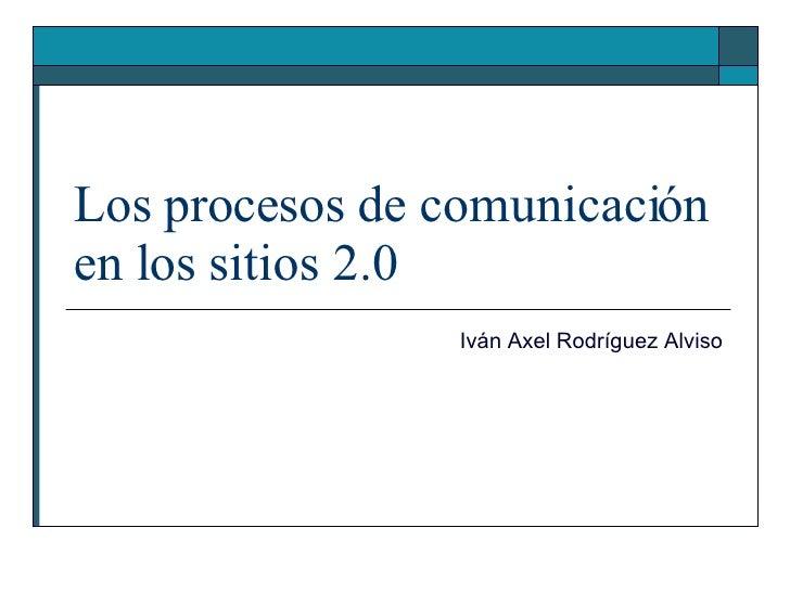 Los procesos de comunicación en los sitios 2.0 Iván Axel Rodríguez Alviso