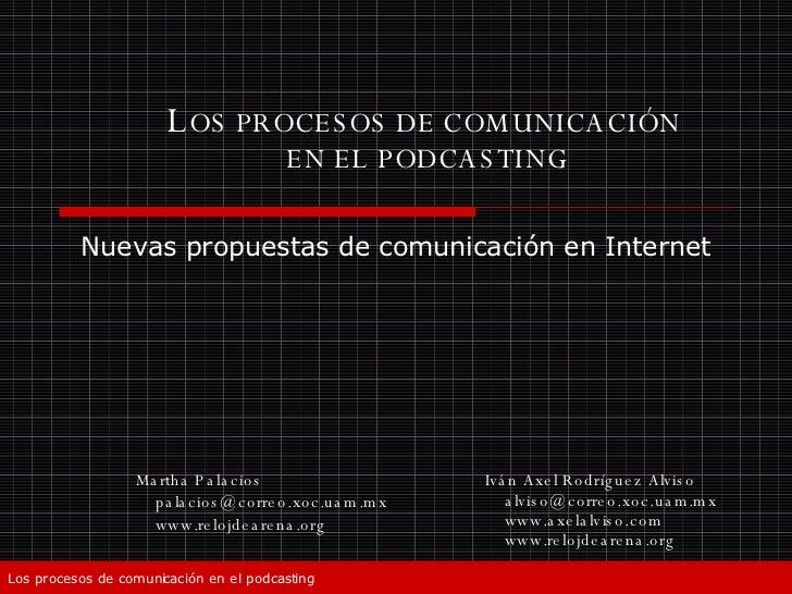 L OS PROCESOS DE COMUNICACIÓN  EN EL PODCASTING Iván Axel Rodríguez Alviso [email_address] www.axelalviso.com www.relojdea...