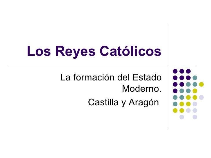 Los Reyes Católicos La formación del Estado Moderno. Castilla y Aragón