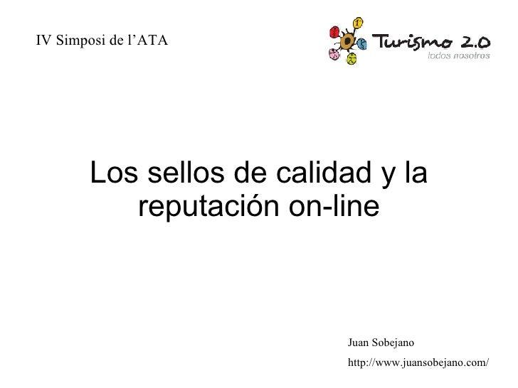 Los sellos de calidad y la reputación on-line IV Simposi de l'ATA Juan Sobejano http://www.juansobejano.com/