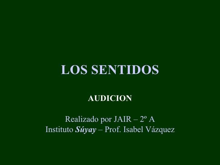 LOS SENTIDOS AUDICION Realizado por JAIR – 2º A Instituto  Súyay  – Prof. Isabel Vázquez