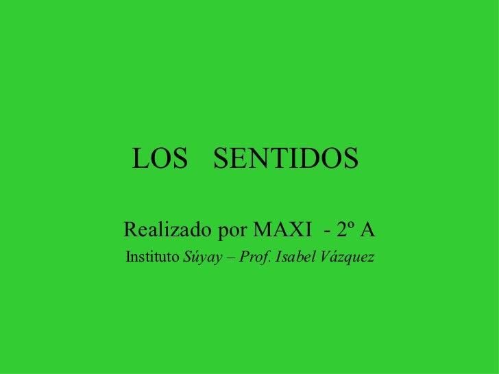 LOS  SENTIDOS  Realizado por MAXI  - 2º A Instituto  Súyay – Prof. Isabel Vázquez