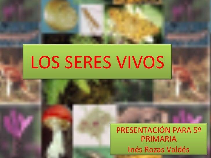 LOS SERES VIVOS PRESENTACIÓN PARA 5º PRIMARIA Inés Rozas Valdés