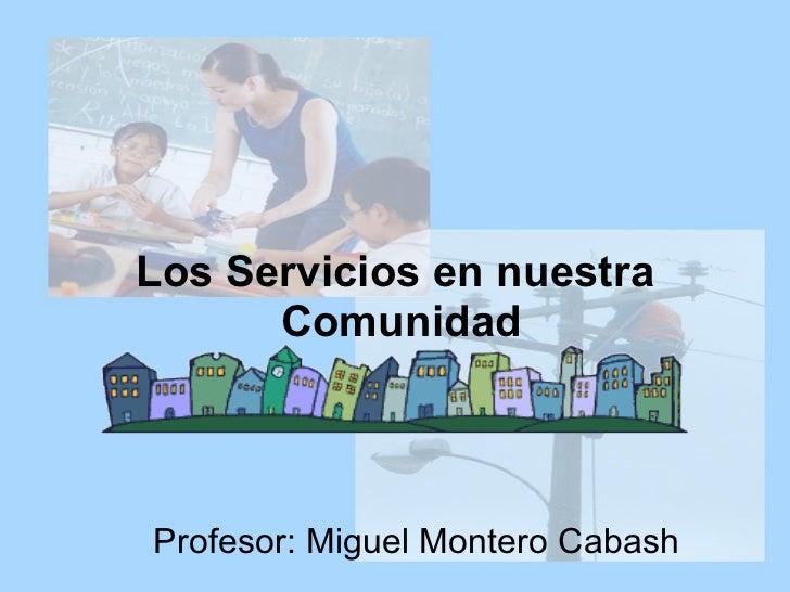 Los Servicios en nuestra  Comunidad Profesor: Miguel Montero Cabash