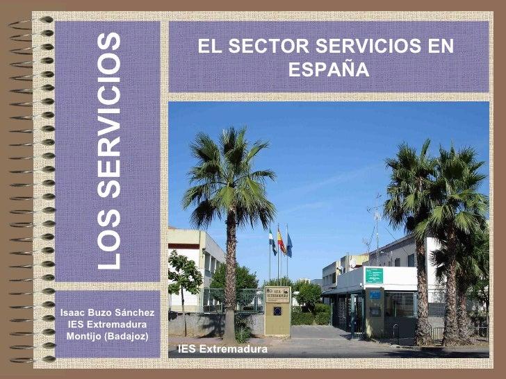 LOS SERVICIOS Isaac Buzo Sánchez IES Extremadura Montijo (Badajoz) EL SECTOR SERVICIOS EN  ESPAÑA IES Extremadura