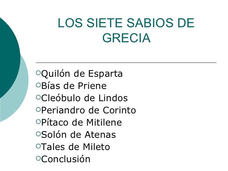 LOS SIETE SABIOS DE GRECIA <ul><li>Quilón de Esparta </li></ul><ul><li>Bías de Priene </li></ul><ul><li>Cleóbulo de Lindos...