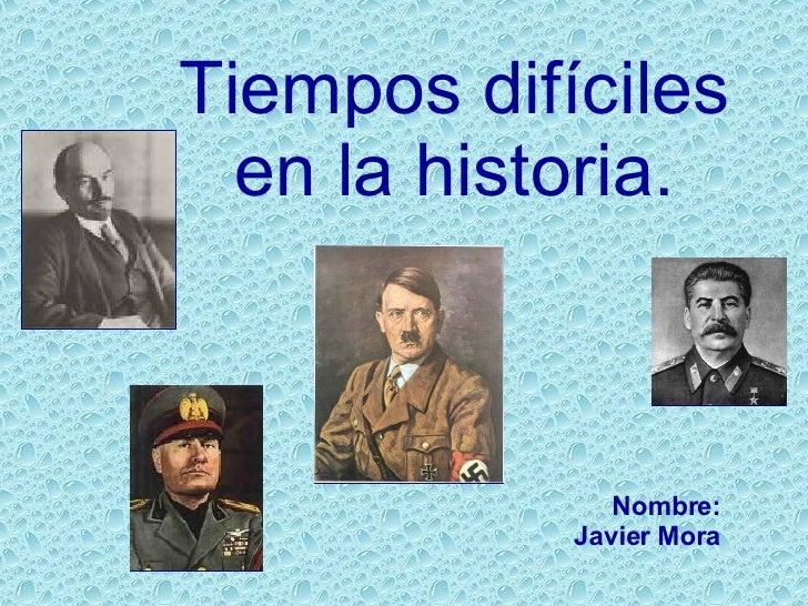 Tiempos difíciles en la historia. Nombre: Javier Mora