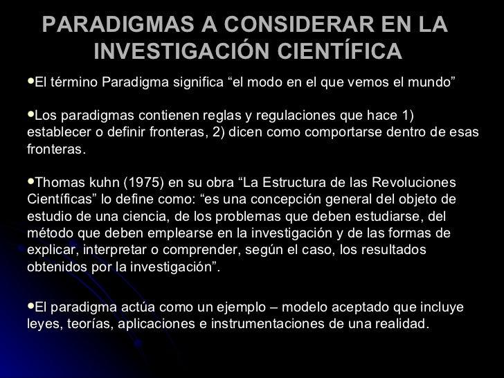 """PARADIGMAS A CONSIDERAR EN LA  INVESTIGACIÓN CIENTÍFICA <ul><li>El término Paradigma significa """"el modo en el que vemos el..."""