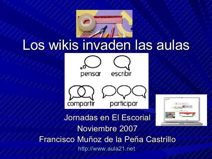 Los wikis invaden las aulas Jornadas en El Escorial Noviembre 2007 Francisco Muñoz de la Peña Castrillo http://www.aula21....