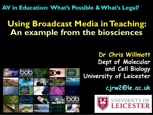 Using Broadcast Media inTeaching: An example from the biosciences AV in Education: What's Possible & What's Legal? Dr Chri...
