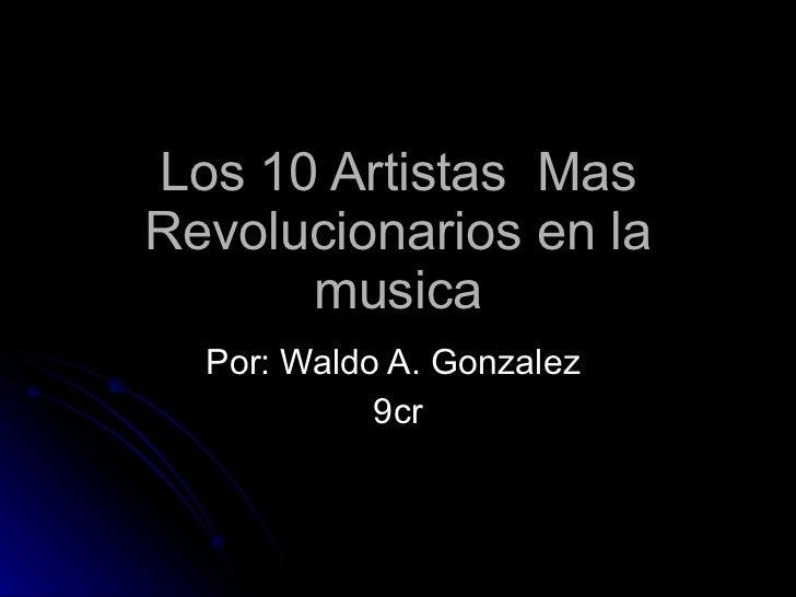 Los 10 Artistas  Mas Revolucionarios en la musica Por: Waldo A. Gonzalez  9cr