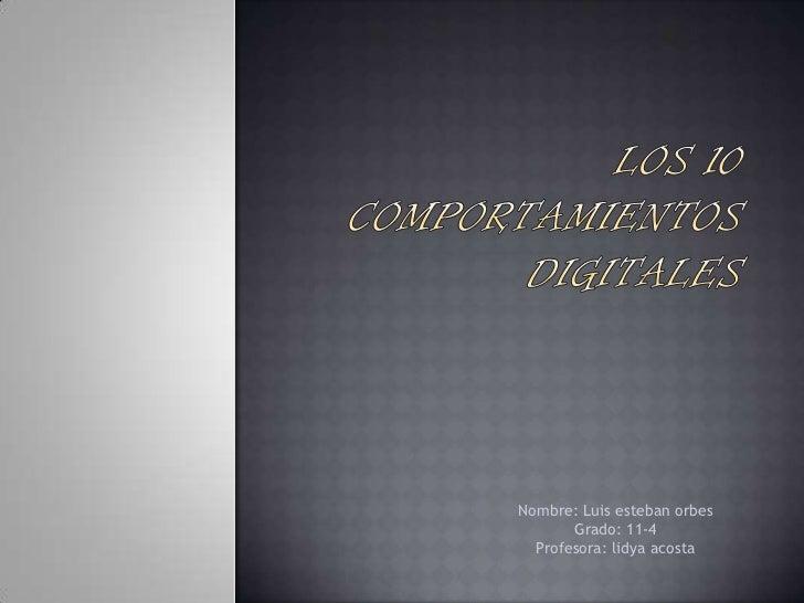 Los 10 comportamientos digitales<br />Nombre: Luis esteban orbes <br />Grado: 11-4<br />Profesora: lidya acosta <br />