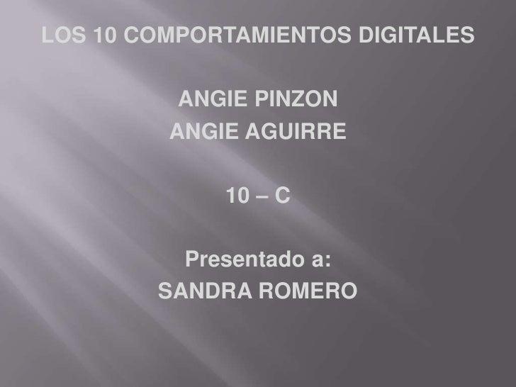 LOS 10 COMPORTAMIENTOS DIGITALES<br />ANGIE PINZON<br />ANGIE AGUIRRE<br />10 – C<br />Presentado a:<br />SANDRA ROMERO <b...
