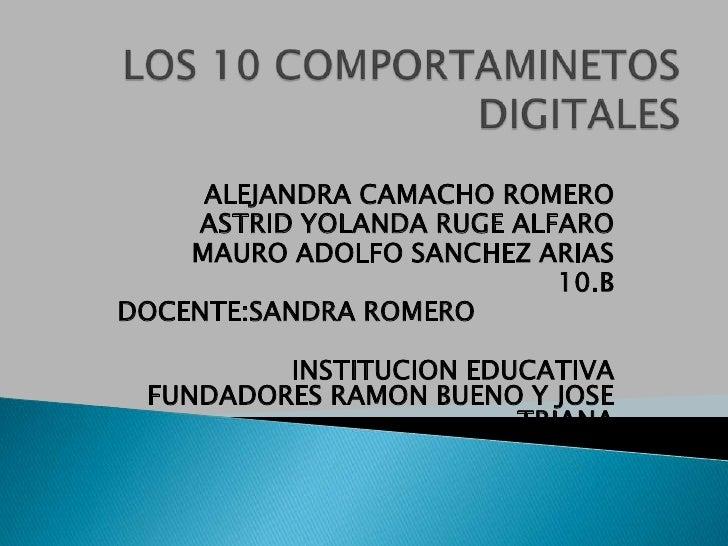 LOS 10 COMPORTAMINETOS DIGITALES<br />ALEJANDRA CAMACHO ROMERO<br />ASTRID YOLANDA RUGE ALFARO<br />MAURO ADOLFO SANCHEZ A...