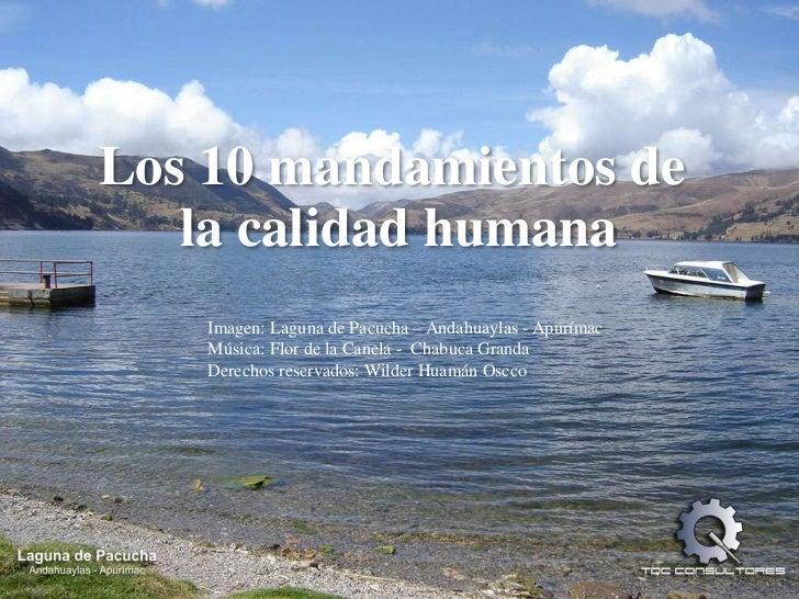 Los 10 mandamientos de<br />la calidadhumana<br />Imagen: Laguna de Pacucha – Andahuaylas - Apurímac<br />Música: Flor de ...