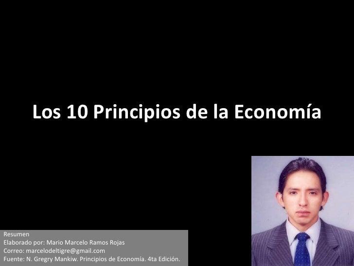 Los 10 Principios de la Economía<br />Resumen<br />Elaborado por: Mario Marcelo Ramos Rojas<br />Correo: marcelodeltigre@g...