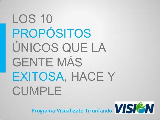LOS 10PROPÓSITOSÚNICOS QUE LAGENTE MÁSEXITOSA, HACE YCUMPLE  Programa Visualízate Triunfando