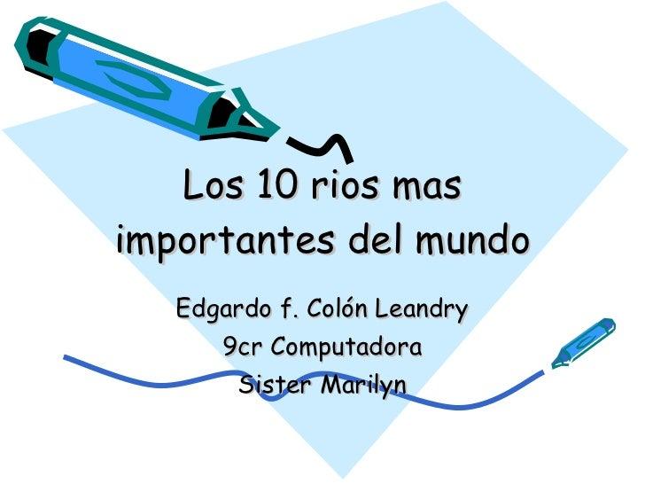 Los 10 rios mas importantes del mundo Edgardo f. Colón Leandry 9cr Computadora Sister Marilyn
