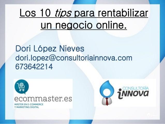 Los 10 tips para rentabilizarun negocio online.Dori López Nievesdori.lopez@consultoriainnova.com673642214