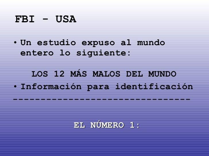 FBI - USA <ul><li>Un estudio expuso al mundo entero lo siguiente:  LOS 12 MÁS MALOS DEL MUNDO </li></ul><ul><li>Informació...