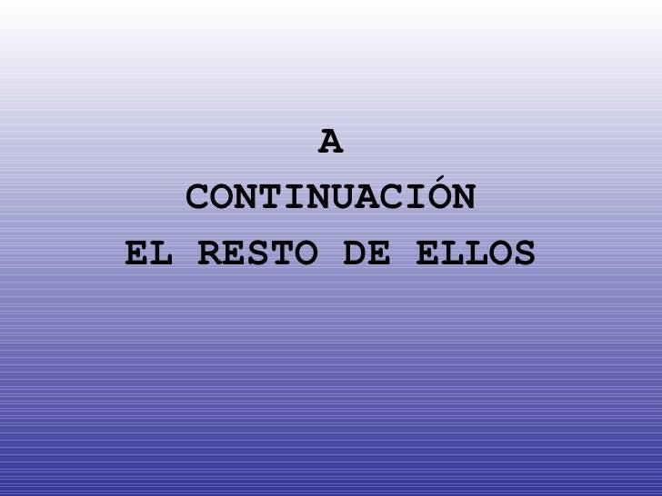 <ul><li>A </li></ul><ul><li>CONTINUACIÓN </li></ul><ul><li>EL RESTO DE ELLOS </li></ul>