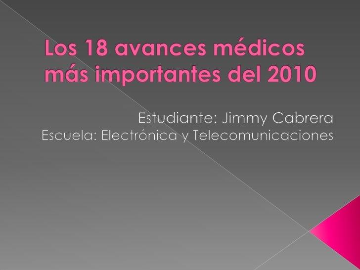 Los 18 avances médicos más importantes del 2010 <br />Estudiante: Jimmy Cabrera<br />Escuela: Electrónica y Telecomunicaci...