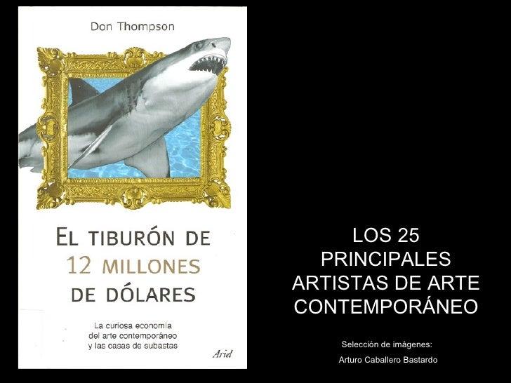 LOS 25   PRINCIPALES ARTISTAS DE ARTE CONTEMPORÁNEO     Selección de imágenes:    Arturo Caballero Bastardo
