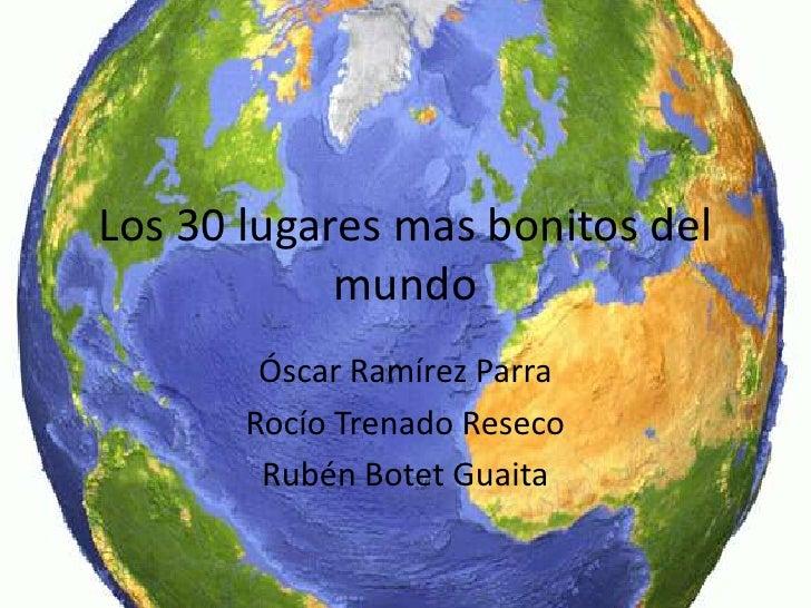 Los 30 lugares mas bonitos del            mundo        Óscar Ramírez Parra       Rocío Trenado Reseco        Rubén Botet G...