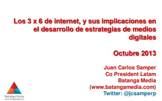 Los 3 x 6 de internet, y sus implicaciones en el desarrollo de estrategias de medios digitales  Octubre 2013 Juan Carlos S...