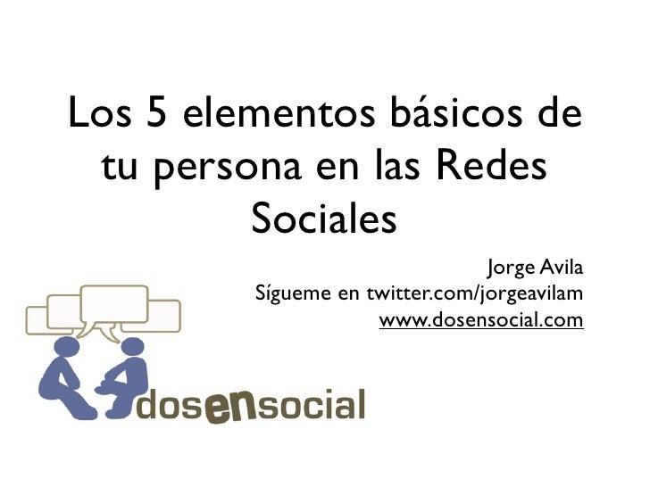Los 5 elementos básicos de  tu persona en las Redes          Sociales                                  Jorge Avila        ...