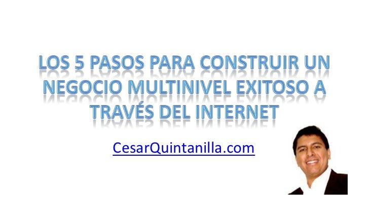Los 5 pasos para construir un negocio multinivel exitoso a través del internet<br />CesarQuintanilla.com<br />