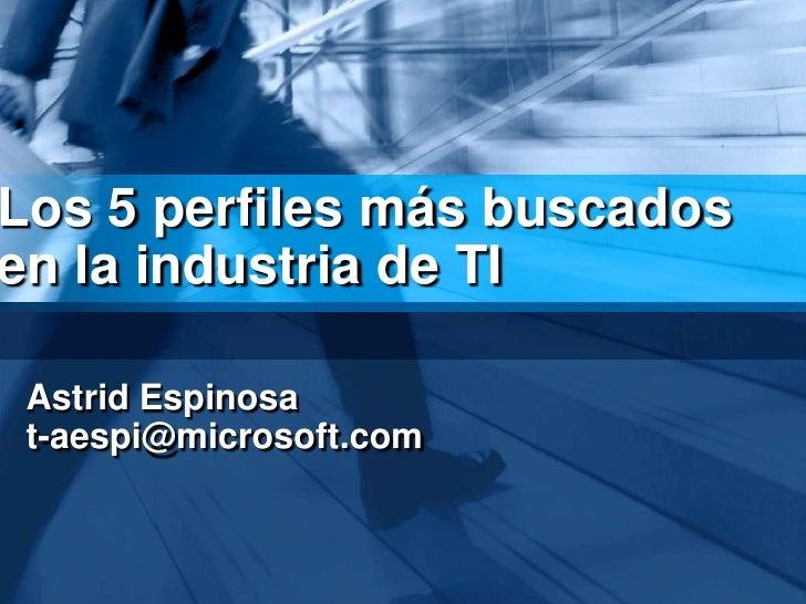 Los 5 perfilesmásbuscados en la industria de TI<br />Astrid Espinosa<br />t-aespi@microsoft.com<br />