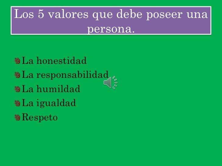 Los 5 valores que debe poseer una             persona. La honestidad La responsabilidad La humildad La igualdad Respeto