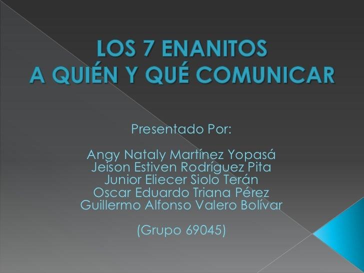 LOS 7 ENANITOSA QUIÉN Y QUÉ COMUNICAR<br />Presentado Por:<br />Angy Nataly Martínez Yopasá<br />Jeison Estiven Rodríguez ...