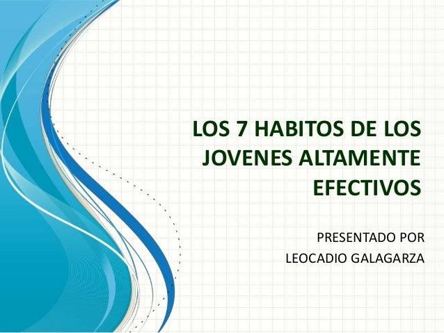LOS 7 HABITOS DE LOS JOVENES ALTAMENTE           EFECTIVOS            PRESENTADO POR        LEOCADIO GALAGARZA