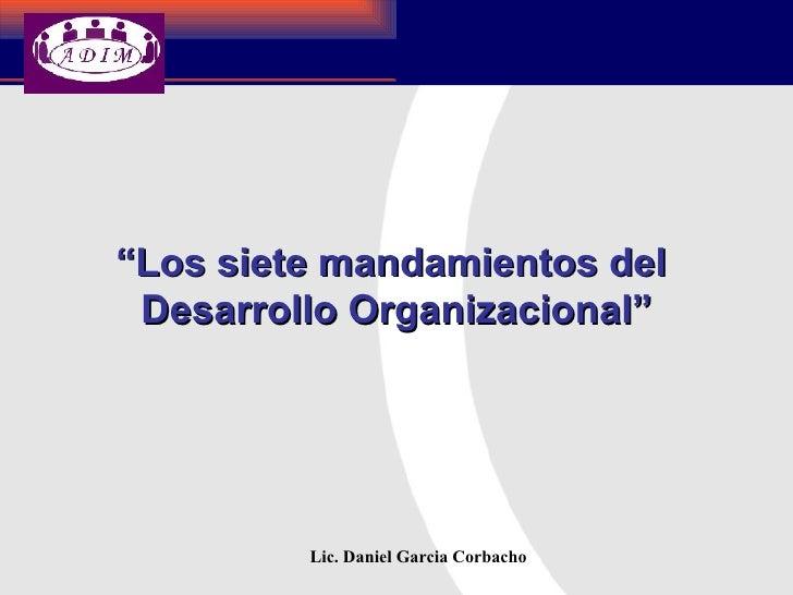 """""""Los siete mandamientos del  Desarrollo Organizacional""""              Lic. Daniel Garcia Corbacho"""