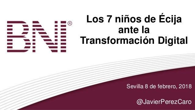 Los 7 niños de Écija ante la Transformación Digital Sevilla 8 de febrero, 2018 @JavierPerezCaro