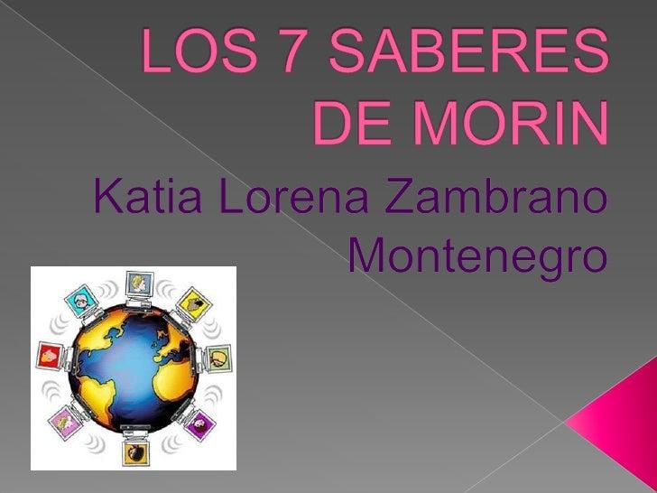 LOS 7 SABERES DE MORIN<br />Katia Lorena Zambrano Montenegro<br />