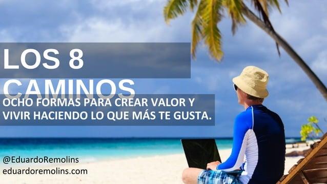 LOS 8 CAMINOS OCHO FORMAS PARA CREAR VALOR Y VIVIR HACIENDO LO QUE MÁS TE GUSTA. @EduardoRemolins eduardoremolins.com