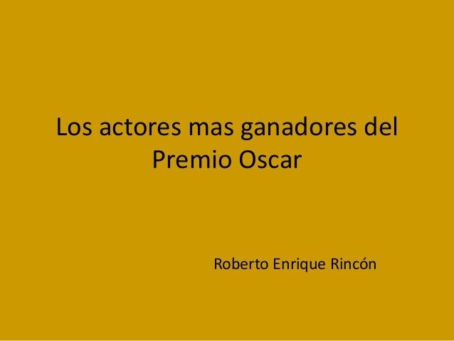 Los actores mas ganadores del Premio Oscar  Roberto Enrique Rincón