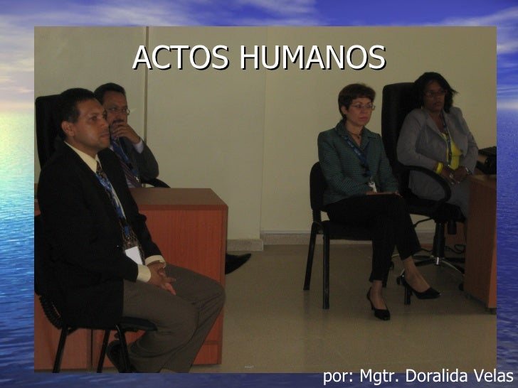 ACTOS HUMANOS         por: Mgtr. Doralida Velas