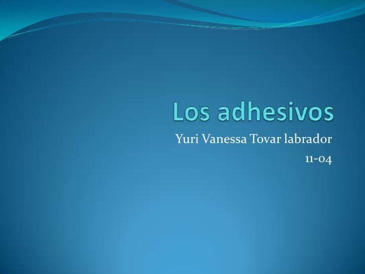 Los adhesivos   <br />Yuri Vanessa Tovar labrador<br />11-04<br />