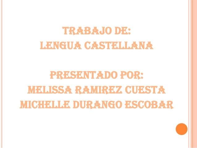Trabajo De: Lengua Castellana Presentado Por: Melissa Ramirez Cuesta Michelle Durango Escobar