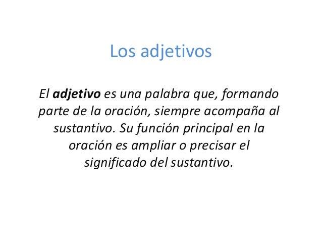Los adjetivos El adjetivo es una palabra que, formando parte de la oración, siempre acompaña al sustantivo. Su función pri...