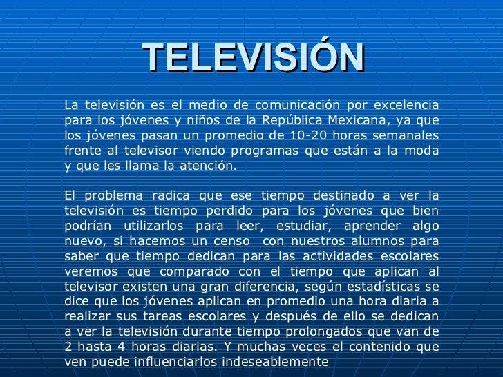 TELEVISIÓN La televisión es el medio de comunicación por excelencia para los jóvenes y niños de la República Mexicana, ya ...