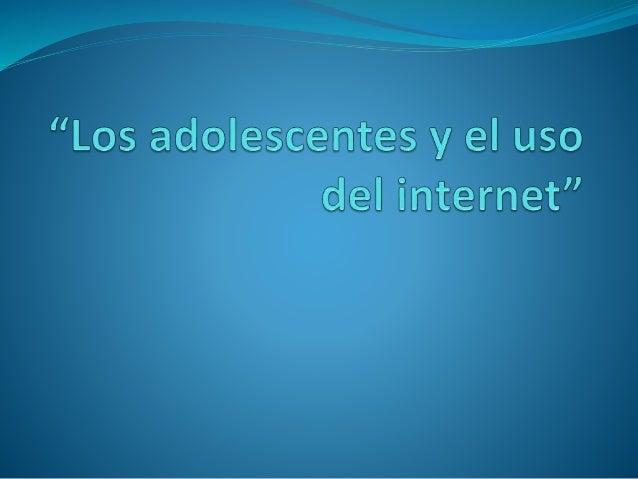 Los adolescentes y el uso del internet Adolescentes entre 12 y 18 años son el grupo de internautas más grande ya que repre...
