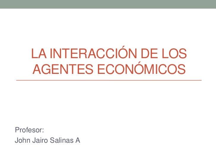 LA INTERACCIÓN DE LOS    AGENTES ECONÓMICOSProfesor:John Jairo Salinas A